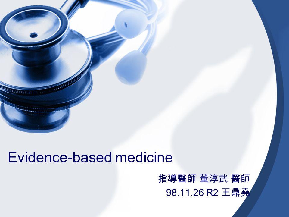 Evidence-based medicine 指導醫師 董淳武 醫師 98.11.26 R2 王鼎堯