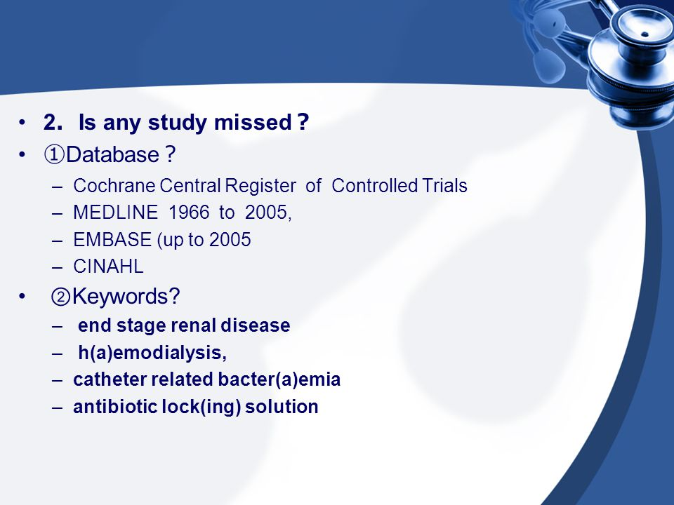 2 . Is any study missed ? ① Database ? –Cochrane Central Register of Controlled Trials –MEDLINE 1966 to 2005, –EMBASE (up to 2005 –CINAHL ② Keywords?