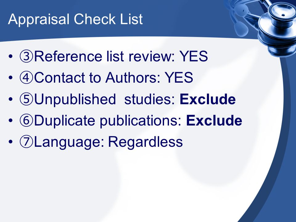 Appraisal Check List ③ Reference list review: YES ④ Contact to Authors: YES ⑤ Unpublished studies: Exclude ⑥ Duplicate publications: Exclude ⑦ Languag