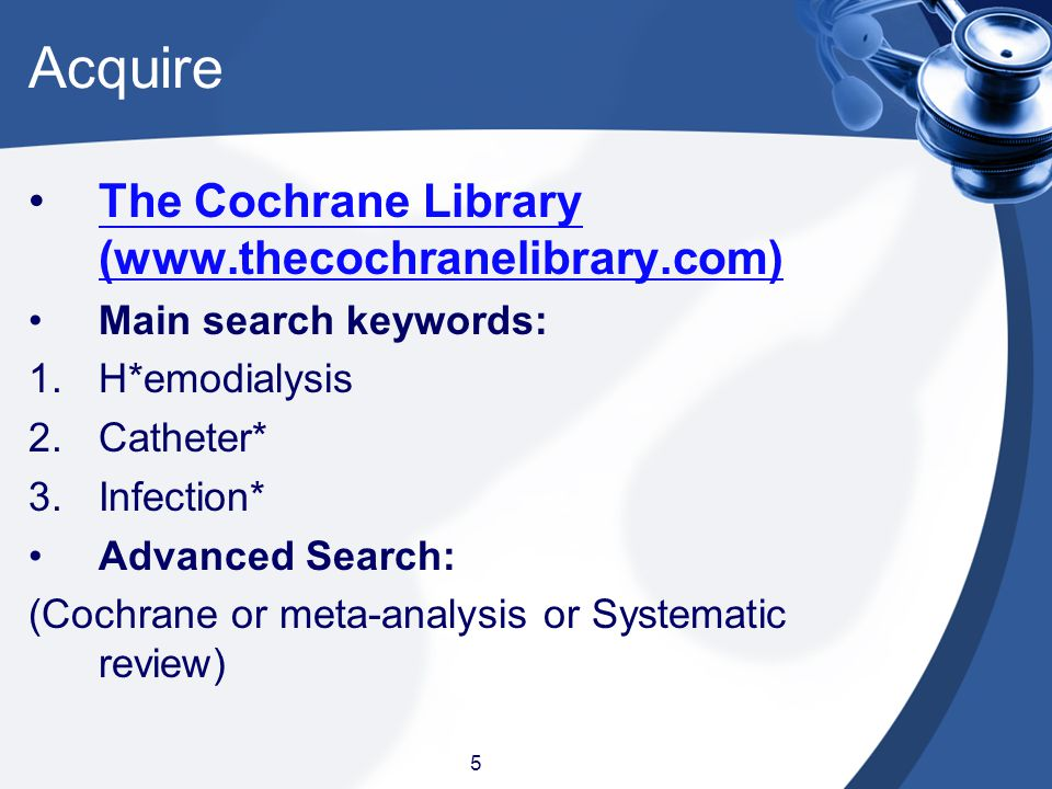 5 Acquire The Cochrane Library (www.thecochranelibrary.com) Main search keywords: 1.H*emodialysis 2.Catheter* 3.Infection* Advanced Search: (Cochrane