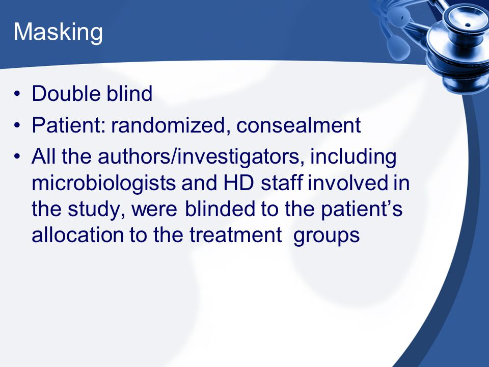 Masking Double blind Patient: randomized, consealment All the authors/investigators, including microbiologists and HD staff involved in the study, wer