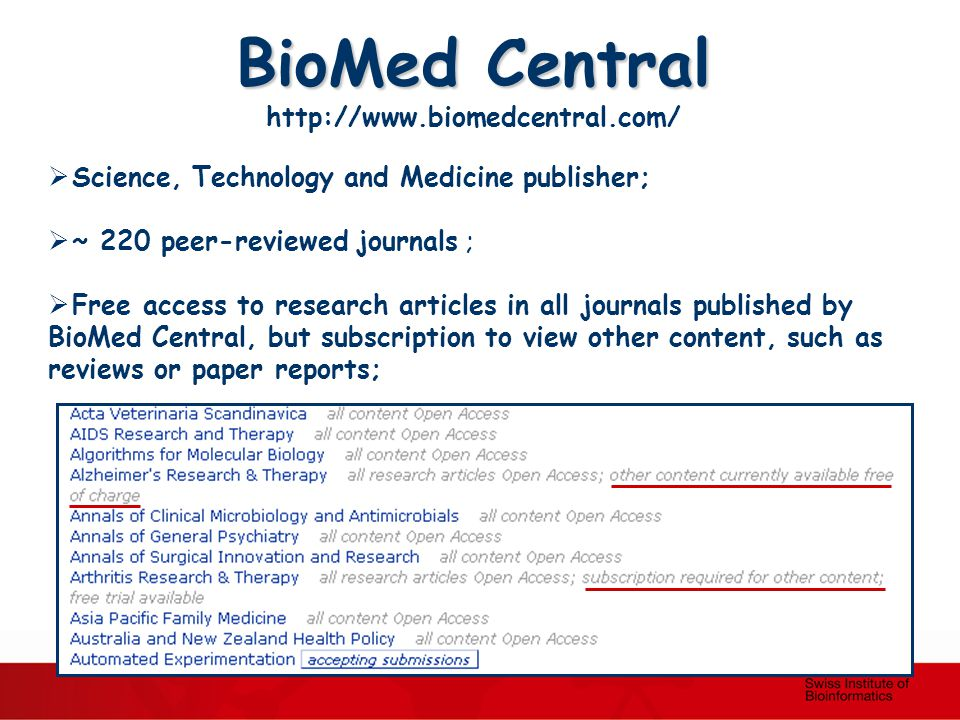 BioMed Central http://www.biomedcentral.com/  Science, Technology and Medicine publisher;  ~ 220 peer-reviewed journals ;  Free access to research articles in all journals published by BioMed Central, but subscription to view other content, such as reviews or paper reports;
