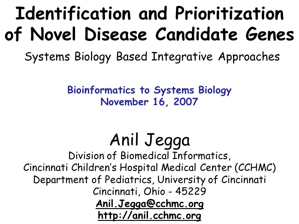 Identification and Prioritization of Novel Disease Candidate Genes Systems Biology Based Integrative Approaches Anil Jegga Division of Biomedical Informatics, Cincinnati Children's Hospital Medical Center (CCHMC) Department of Pediatrics, University of Cincinnati Cincinnati, Ohio - 45229 Anil.Jegga@cchmc.org http://anil.cchmc.org Bioinformatics to Systems Biology November 16, 2007