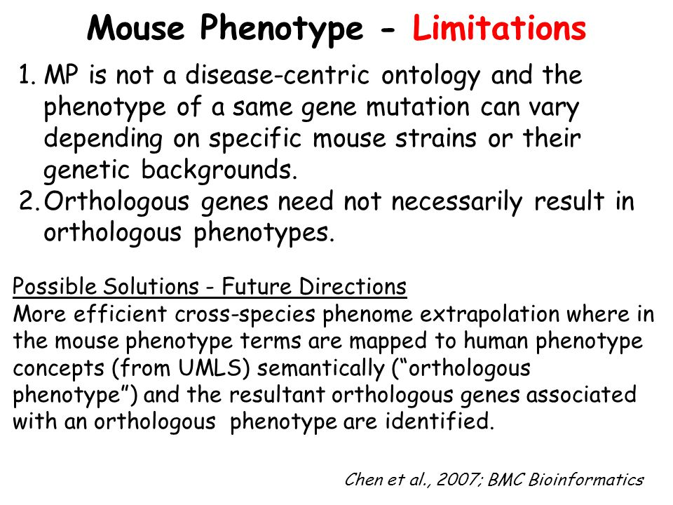 Mouse Phenotype - Limitations 1.MP is not a disease-centric ontology and the phenotype of a same gene mutation can vary depending on specific mouse strains or their genetic backgrounds.