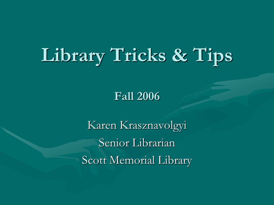 Library Tricks & Tips Fall 2006 Karen Krasznavolgyi Senior Librarian Scott Memorial Library