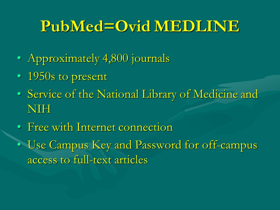 PubMed=Ovid MEDLINE Approximately 4,800 journalsApproximately 4,800 journals 1950s to present1950s to present Service of the National Library of Medicine and NIHService of the National Library of Medicine and NIH Free with Internet connectionFree with Internet connection Use Campus Key and Password for off-campus access to full-text articlesUse Campus Key and Password for off-campus access to full-text articles