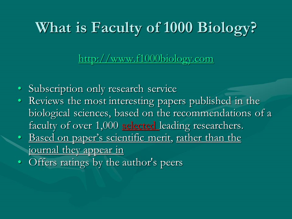 What is Faculty of 1000 Biology? http://www.f1000biology.com Subscription only research serviceSubscription only research service Reviews the most int