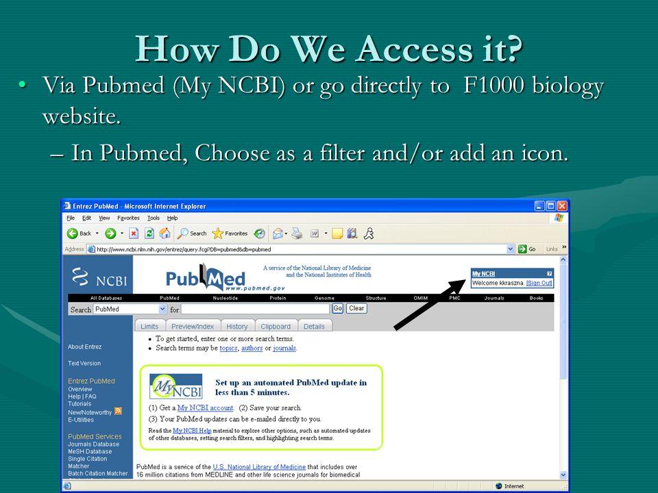 How Do We Access it? Via Pubmed (My NCBI) or go directly to F1000 biology website.Via Pubmed (My NCBI) or go directly to F1000 biology website. –In Pu