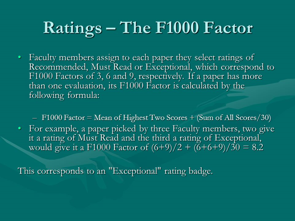 Ratings – The F1000 Factor Faculty members assign to each paper they select ratings of Recommended, Must Read or Exceptional, which correspond to F1000 Factors of 3, 6 and 9, respectively.