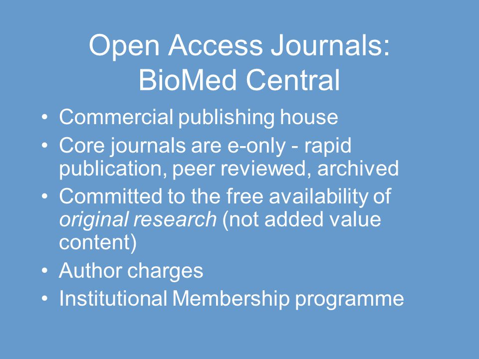 Open Access Journals: BioMed Central Commercial publishing house Core journals are e-only - rapid publication, peer reviewed, archived Committed to the free availability of original research (not added value content) Author charges Institutional Membership programme