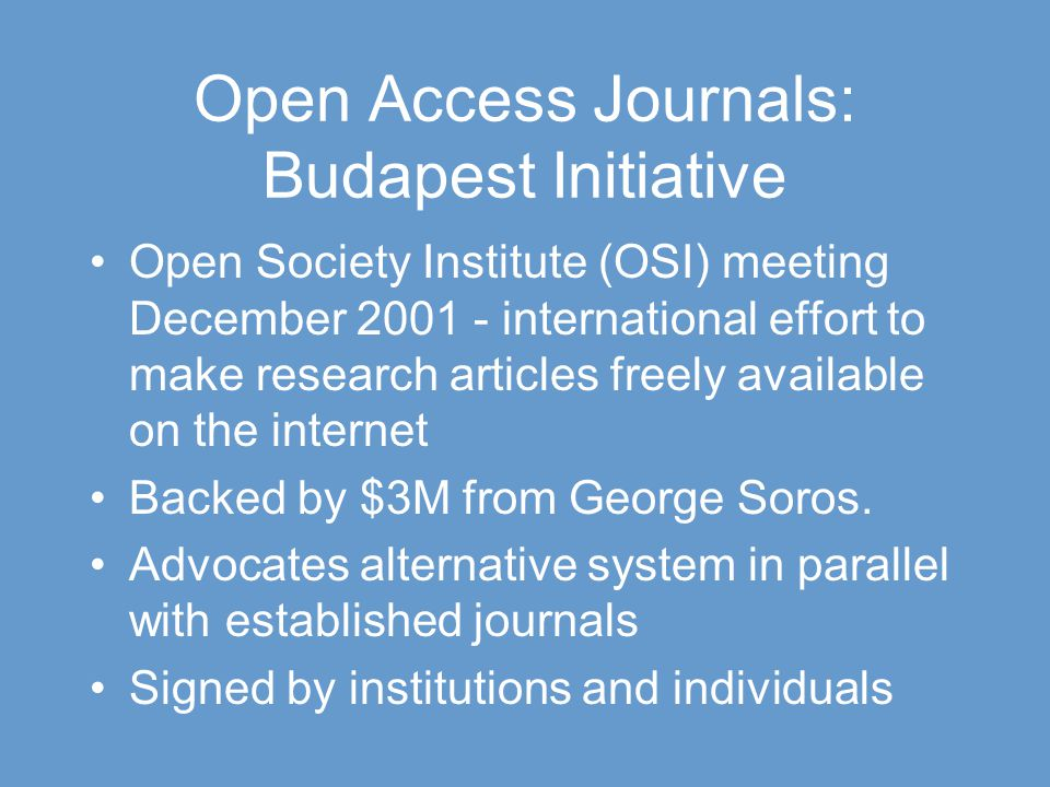 Open Access Journals: Budapest Initiative Open Society Institute (OSI) meeting December 2001 - international effort to make research articles freely available on the internet Backed by $3M from George Soros.