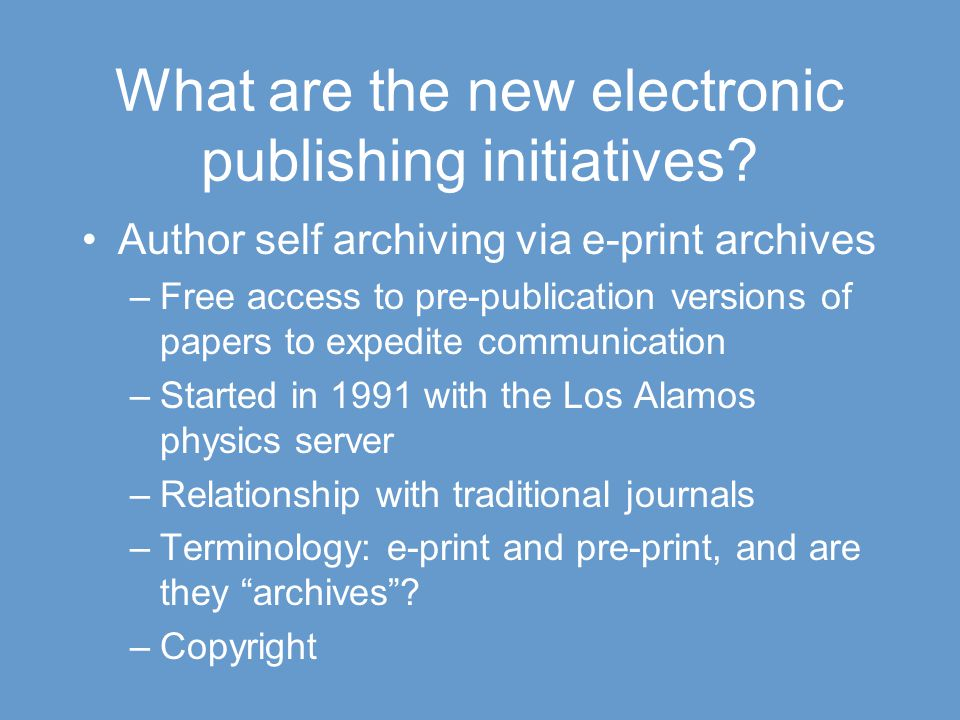 What are the new electronic publishing initiatives? Author self archiving via e-print archives –Free access to pre-publication versions of papers to e