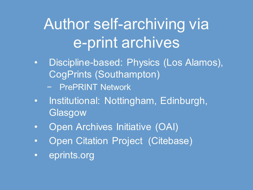 Author self-archiving via e-print archives Discipline-based: Physics (Los Alamos), CogPrints (Southampton) −PrePRINT Network Institutional: Nottingham, Edinburgh, Glasgow Open Archives Initiative (OAI) Open Citation Project (Citebase) eprints.org