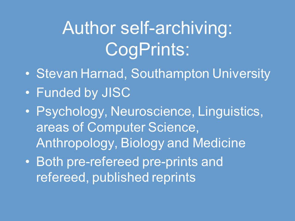 Author self-archiving: CogPrints: Stevan Harnad, Southampton University Funded by JISC Psychology, Neuroscience, Linguistics, areas of Computer Science, Anthropology, Biology and Medicine Both pre-refereed pre-prints and refereed, published reprints