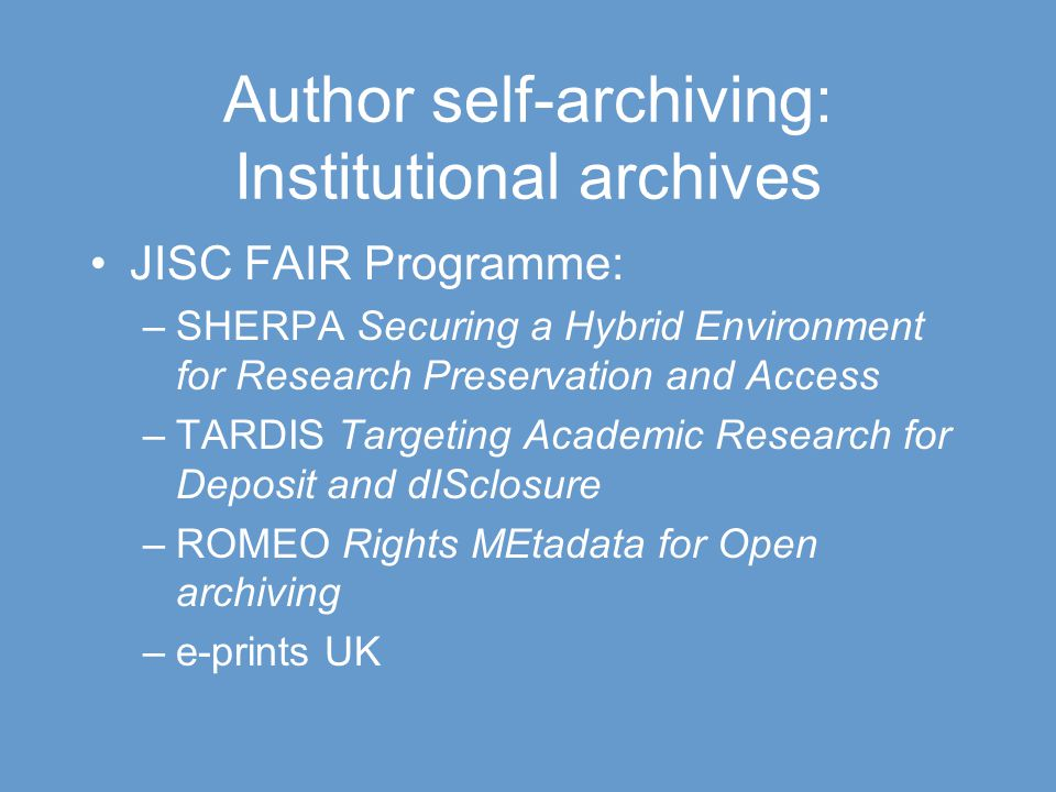 Author self-archiving: Institutional archives JISC FAIR Programme: –SHERPA Securing a Hybrid Environment for Research Preservation and Access –TARDIS