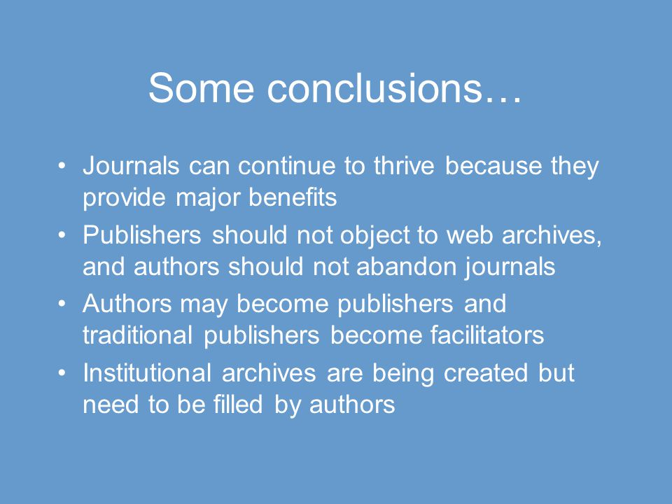Some conclusions… Journals can continue to thrive because they provide major benefits Publishers should not object to web archives, and authors should not abandon journals Authors may become publishers and traditional publishers become facilitators Institutional archives are being created but need to be filled by authors