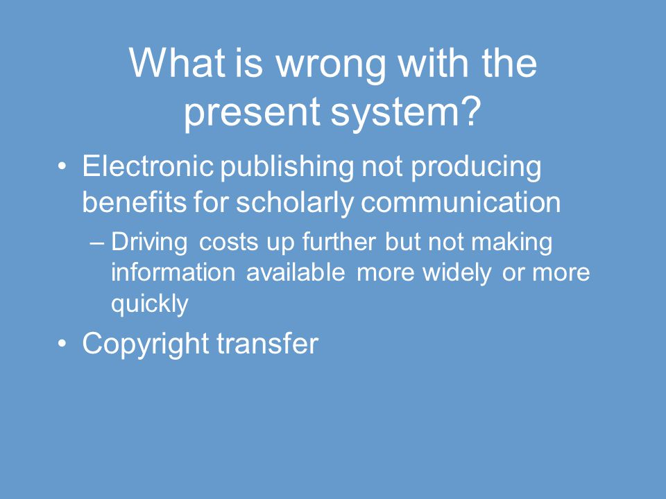 What is wrong with the present system? Electronic publishing not producing benefits for scholarly communication –Driving costs up further but not maki