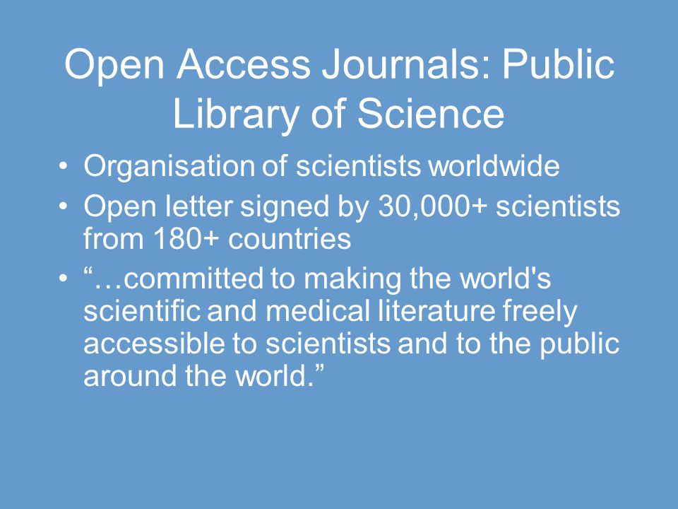Open Access Journals: Public Library of Science Organisation of scientists worldwide Open letter signed by 30,000+ scientists from 180+ countries …committed to making the world s scientific and medical literature freely accessible to scientists and to the public around the world.