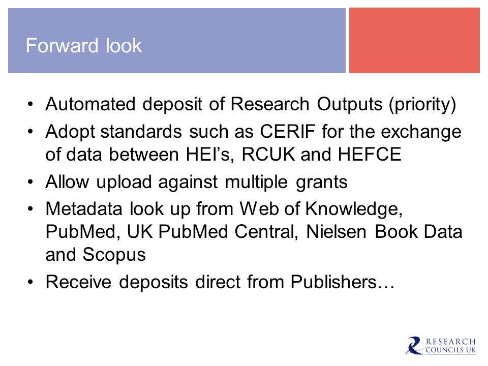 Forward look Automated deposit of Research Outputs (priority) Adopt standards such as CERIF for the exchange of data between HEI's, RCUK and HEFCE All