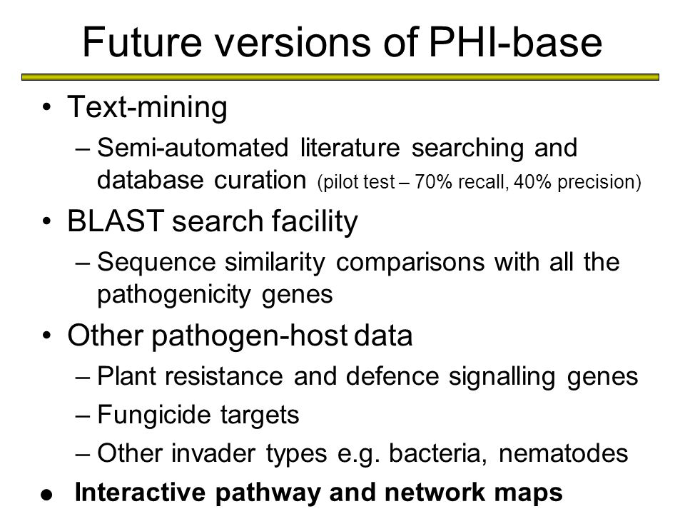 Future versions of PHI-base Text-mining –Semi-automated literature searching and database curation (pilot test – 70% recall, 40% precision) BLAST search facility –Sequence similarity comparisons with all the pathogenicity genes Other pathogen-host data –Plant resistance and defence signalling genes –Fungicide targets –Other invader types e.g.