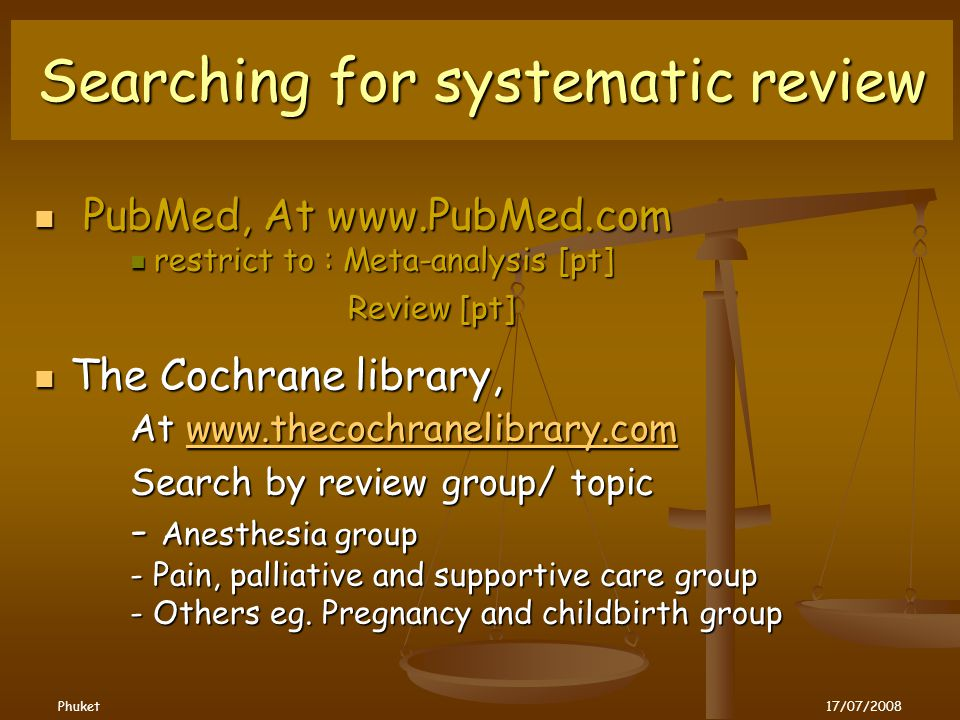Searching for systematic review PubMed, At www.PubMed.com PubMed, At www.PubMed.com restrict to : Meta-analysis [pt] restrict to : Meta-analysis [pt] Review [pt] Review [pt] The Cochrane library, The Cochrane library, At www.thecochranelibrary.com www.thecochranelibrary.com Search by review group/ topic Search by review group/ topic - Anesthesia group - Pain, palliative and supportive care group - Others eg.