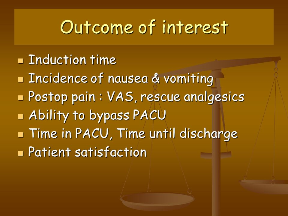 Outcome of interest Induction time Induction time Incidence of nausea & vomiting Incidence of nausea & vomiting Postop pain : VAS, rescue analgesics Postop pain : VAS, rescue analgesics Ability to bypass PACU Ability to bypass PACU Time in PACU, Time until discharge Time in PACU, Time until discharge Patient satisfaction Patient satisfaction