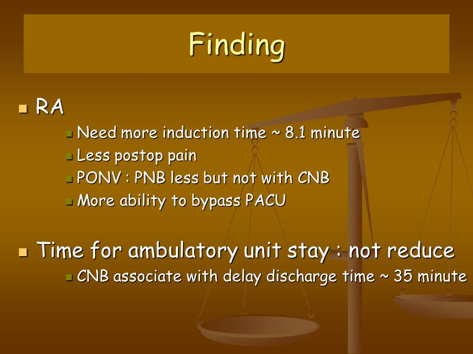 Finding RA RA Need more induction time ~ 8.1 minute Need more induction time ~ 8.1 minute Less postop pain Less postop pain PONV : PNB less but not with CNB PONV : PNB less but not with CNB More ability to bypass PACU More ability to bypass PACU Time for ambulatory unit stay : not reduce Time for ambulatory unit stay : not reduce CNB associate with delay discharge time ~ 35 minute CNB associate with delay discharge time ~ 35 minute