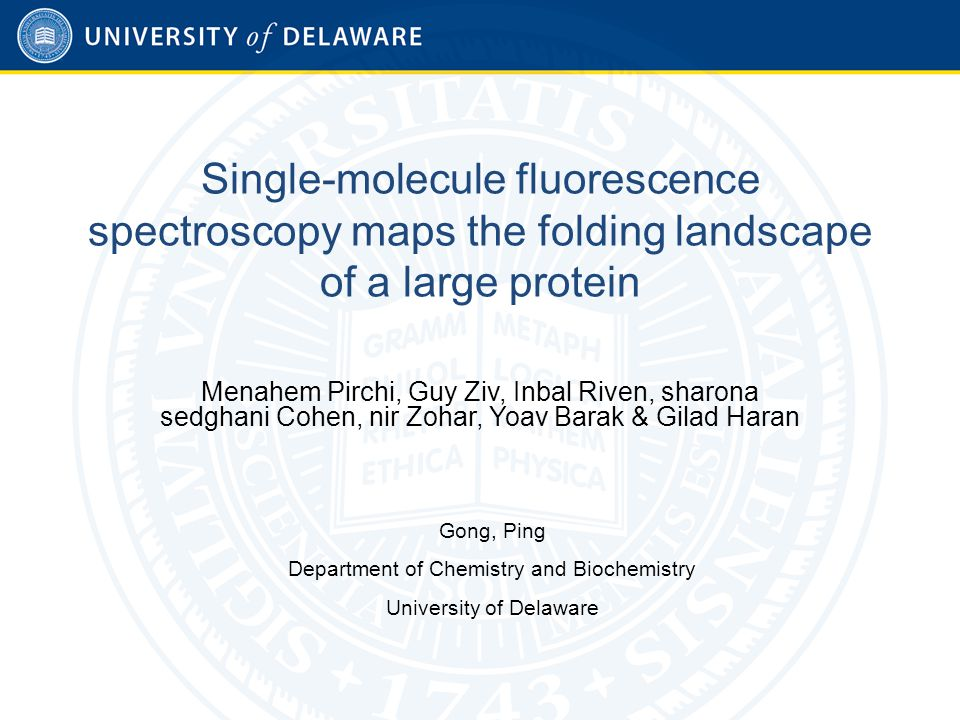 Single-molecule fluorescence spectroscopy maps the folding landscape of a large protein Menahem Pirchi, Guy Ziv, Inbal Riven, sharona sedghani Cohen, nir Zohar, Yoav Barak & Gilad Haran Gong, Ping Department of Chemistry and Biochemistry University of Delaware