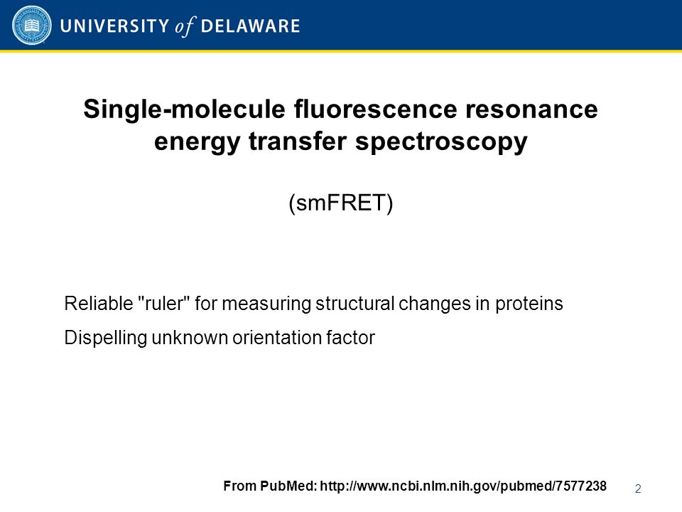 Single-molecule fluorescence resonance energy transfer spectroscopy (smFRET) 2 Reliable ruler for measuring structural changes in proteins Dispelling unknown orientation factor From PubMed: http://www.ncbi.nlm.nih.gov/pubmed/7577238
