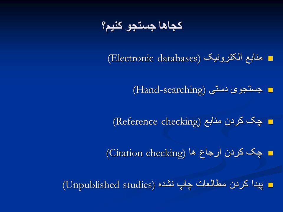 کجاها جستجو کنیم؟ منابع الکترونیک (Electronic databases) منابع الکترونیک (Electronic databases) جستجوی دستی (Hand-searching) جستجوی دستی (Hand-searching) چک کردن منابع (Reference checking) چک کردن منابع (Reference checking) چک کردن ارجاع ها (Citation checking) چک کردن ارجاع ها (Citation checking) پیدا کردن مطالعات چاپ نشده (Unpublished studies) پیدا کردن مطالعات چاپ نشده (Unpublished studies)