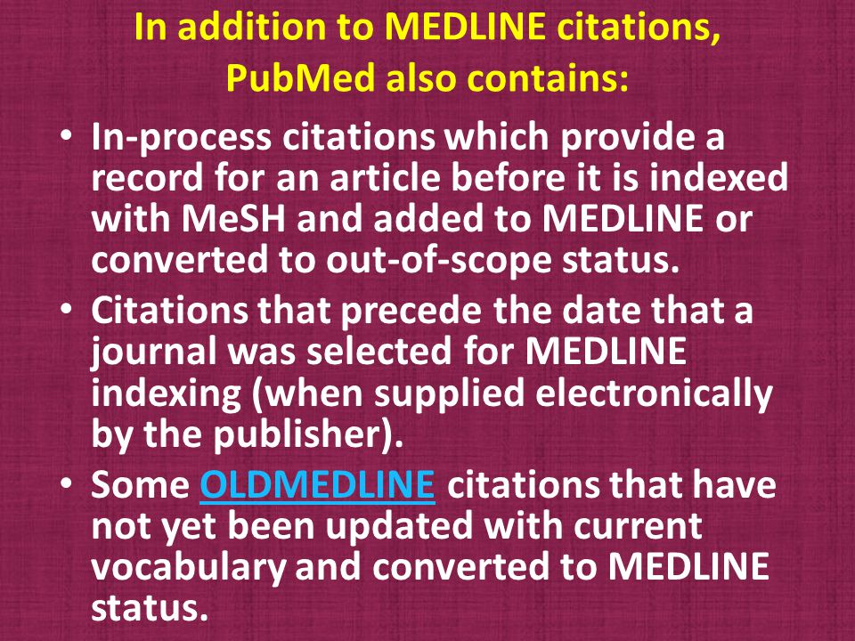 In addition to MEDLINE citations, PubMed also contains: In-process citations which provide a record for an article before it is indexed with MeSH and added to MEDLINE or converted to out-of-scope status.