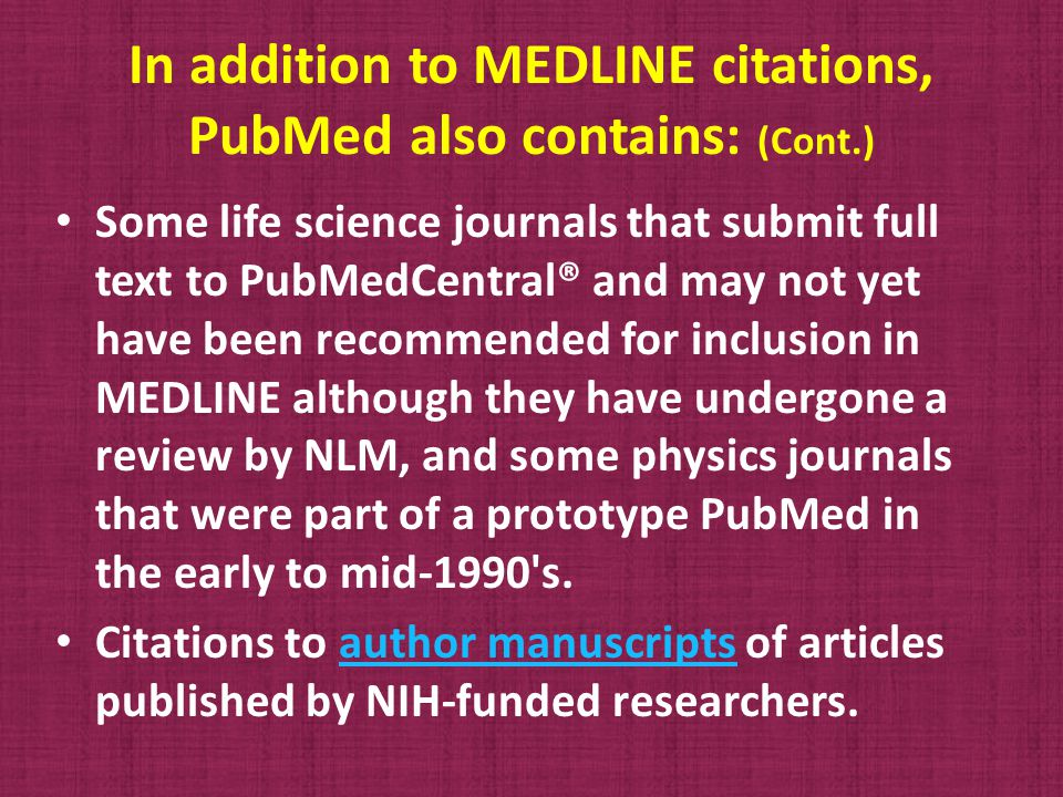 In addition to MEDLINE citations, PubMed also contains: (Cont.) Some life science journals that submit full text to PubMedCentral® and may not yet have been recommended for inclusion in MEDLINE although they have undergone a review by NLM, and some physics journals that were part of a prototype PubMed in the early to mid-1990 s.