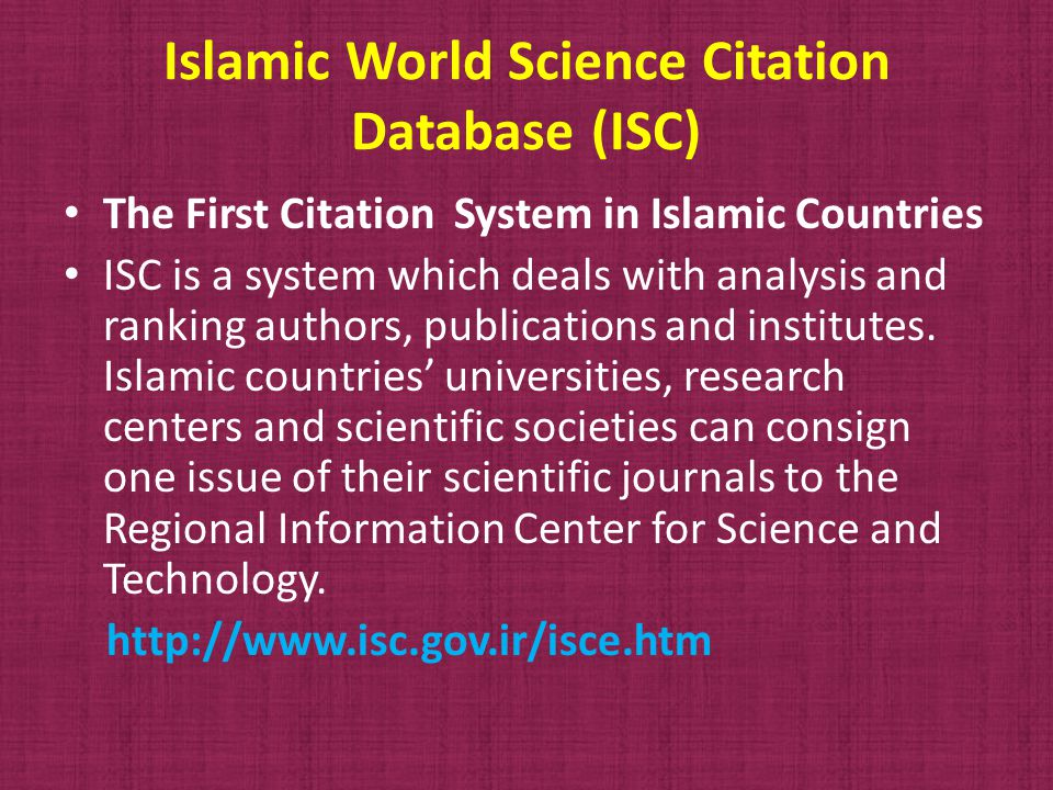 Islamic World Science Citation Database (ISC) The First Citation System in Islamic Countries ISC is a system which deals with analysis and ranking authors, publications and institutes.