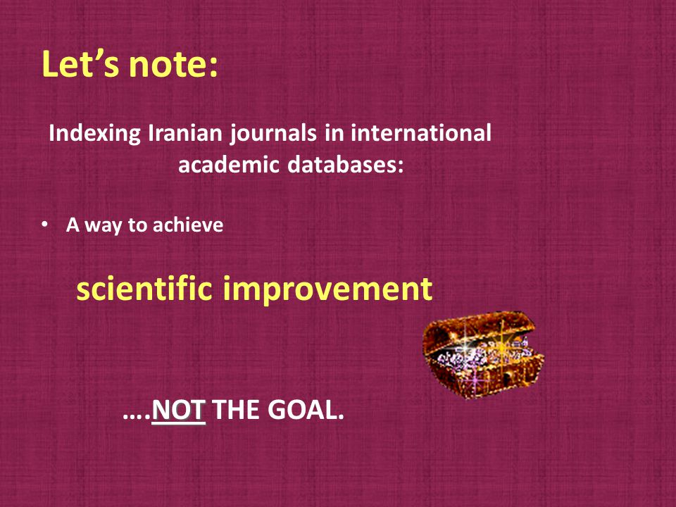 Let's note: Indexing Iranian journals in international academic databases: A way to achieve scientific improvement NOT ….NOT THE GOAL.