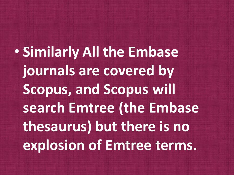 Similarly All the Embase journals are covered by Scopus, and Scopus will search Emtree (the Embase thesaurus) but there is no explosion of Emtree terms.