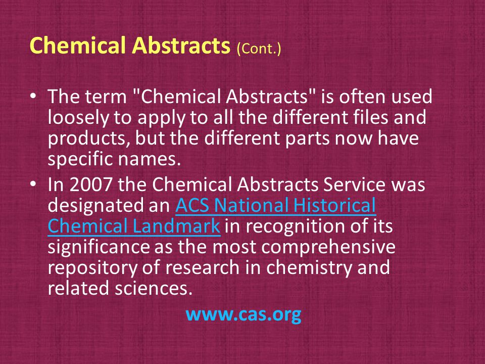 Chemical Abstracts (Cont.) The term Chemical Abstracts is often used loosely to apply to all the different files and products, but the different parts now have specific names.