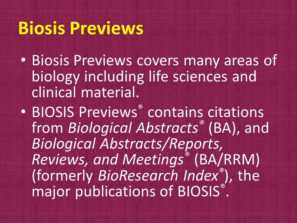 Biosis Previews Biosis Previews covers many areas of biology including life sciences and clinical material.