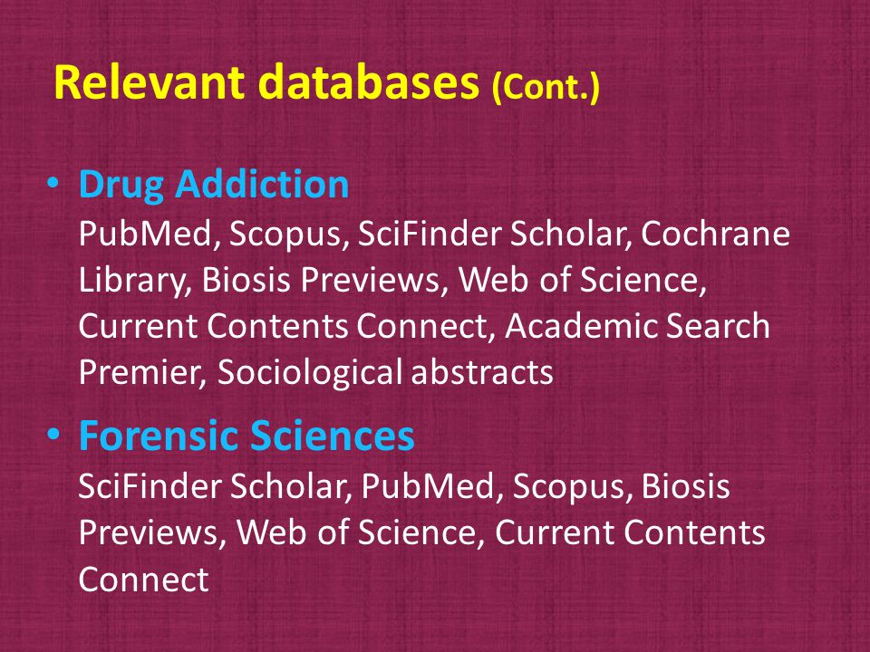 Relevant databases (Cont.) Drug Addiction PubMed, Scopus, SciFinder Scholar, Cochrane Library, Biosis Previews, Web of Science, Current Contents Connect, Academic Search Premier, Sociological abstracts Forensic Sciences SciFinder Scholar, PubMed, Scopus, Biosis Previews, Web of Science, Current Contents Connect