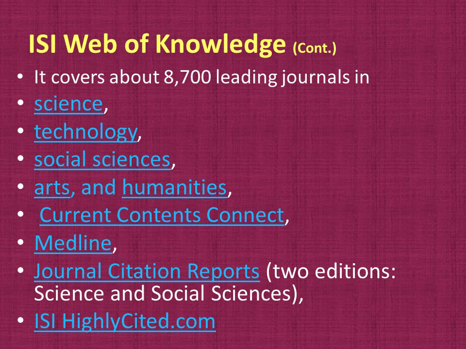 ISI Web of Knowledge (Cont.) It covers about 8,700 leading journals in science, science technology, technology social sciences, social sciences arts, and humanities, artshumanities Current Contents Connect,Current Contents Connect Medline, Medline Journal Citation Reports (two editions: Science and Social Sciences), Journal Citation Reports ISI HighlyCited.com