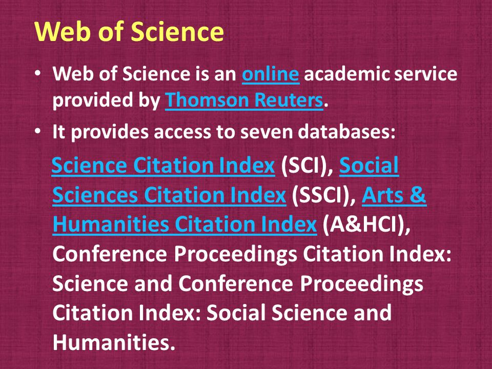 Web of Science (Cont.) Its databases cover almost 10,000 leading journals of : science, science technology, technology social sciences, social sciences arts, arts humanities and humanities over 100,000 book-based and journal conference proceedings.