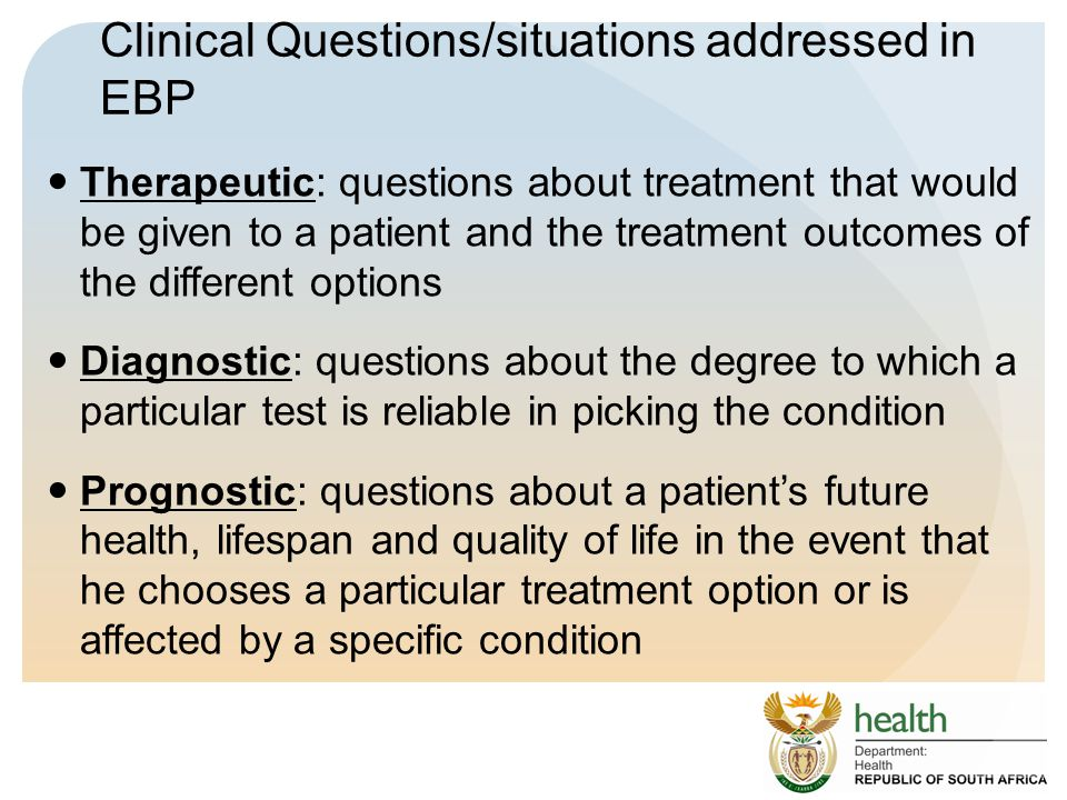 Clinical Questions/situations addressed in EBP Therapeutic: questions about treatment that would be given to a patient and the treatment outcomes of the different options Diagnostic: questions about the degree to which a particular test is reliable in picking the condition Prognostic: questions about a patient's future health, lifespan and quality of life in the event that he chooses a particular treatment option or is affected by a specific condition