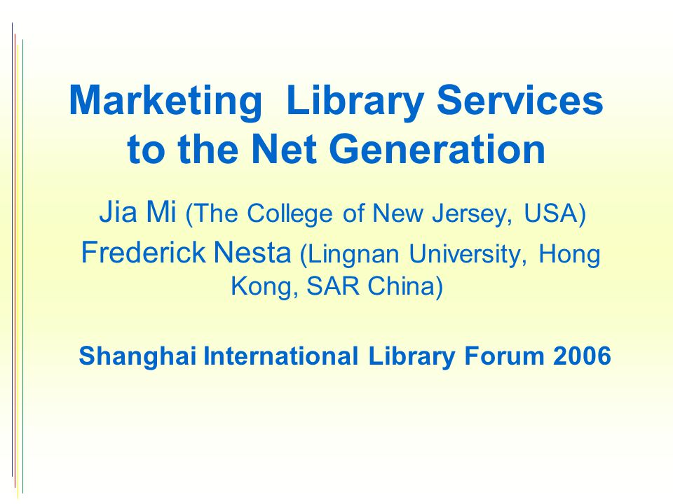 Marketing Library Services to the Net Generation Jia Mi (The College of New Jersey, USA) Frederick Nesta (Lingnan University, Hong Kong, SAR China) Shanghai International Library Forum 2006