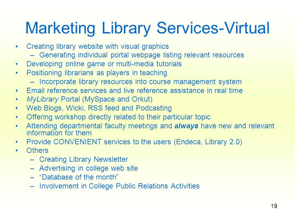 19 Marketing Library Services-Virtual Creating library website with visual graphics –Generating individual portal webpage listing relevant resources Developing online game or multi-media tutorials Positioning librarians as players in teaching –Incorporate library resources into course management system Email reference services and live reference assistance in real time MyLibrary Portal (MySpace and Orkut) Web Blogs, Wicki, RSS feed and Podcasting Offering workshop directly related to their particular topic Attending departmental faculty meetings and always have new and relevant information for them Provide CONVENIENT services to the users (Endeca, Library 2.0) Others –Creating Library Newsletter –Advertising in college web site – Database of the month –Involvement in College Public Relations Activities