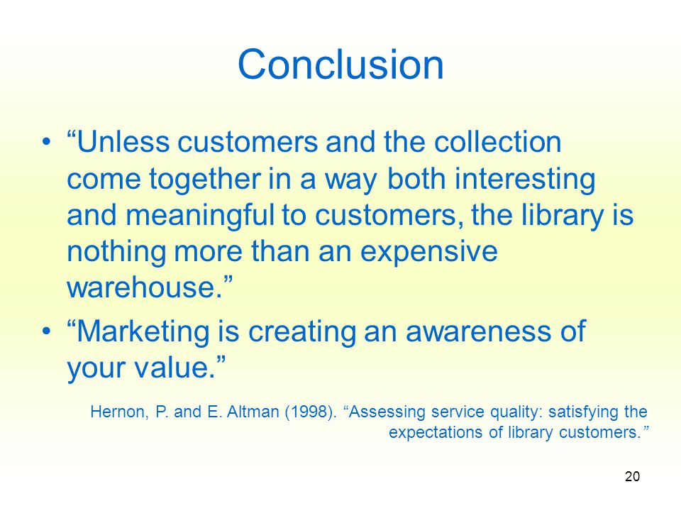 20 Conclusion Unless customers and the collection come together in a way both interesting and meaningful to customers, the library is nothing more than an expensive warehouse. Marketing is creating an awareness of your value. Hernon, P.