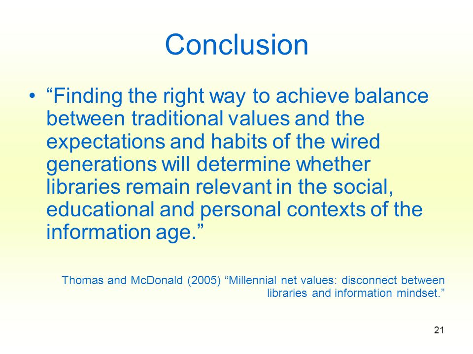 21 Conclusion Finding the right way to achieve balance between traditional values and the expectations and habits of the wired generations will determine whether libraries remain relevant in the social, educational and personal contexts of the information age. Thomas and McDonald (2005) Millennial net values: disconnect between libraries and information mindset.