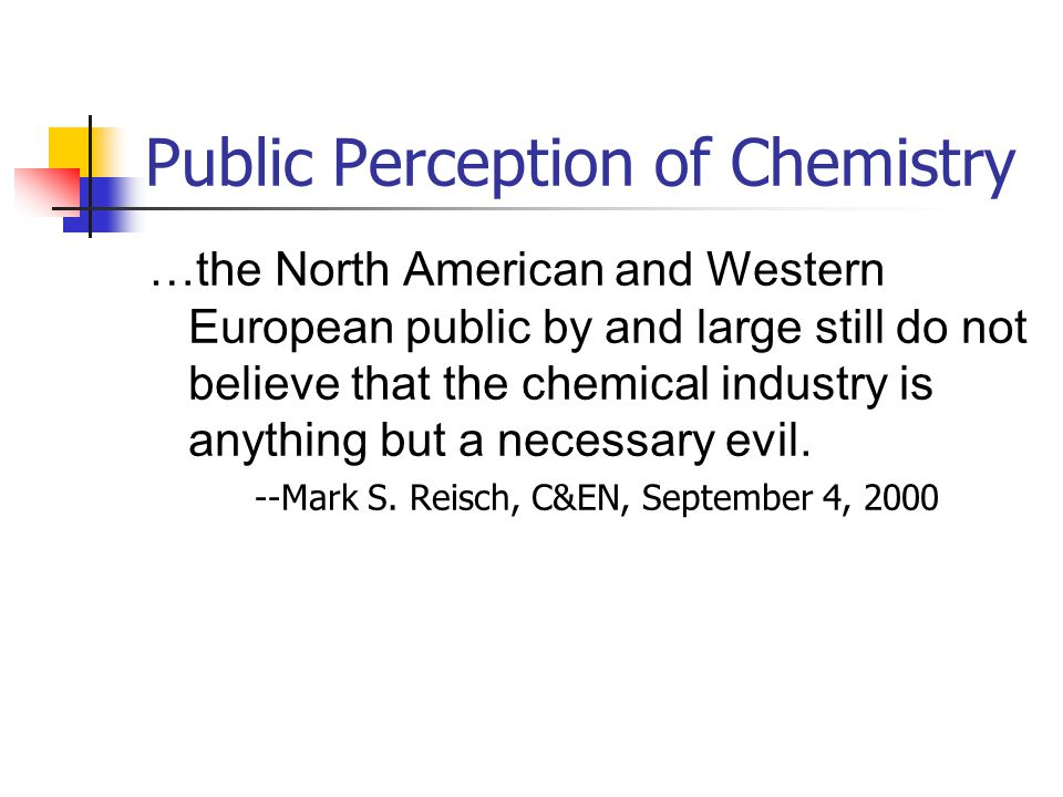 Public Perception of Chemistry Recognition of higher standard of living through chemical advances Career for people in white lab coats who make smelly concoctions Polluters of the environment Who has seen a TV program about chemistry in the last month