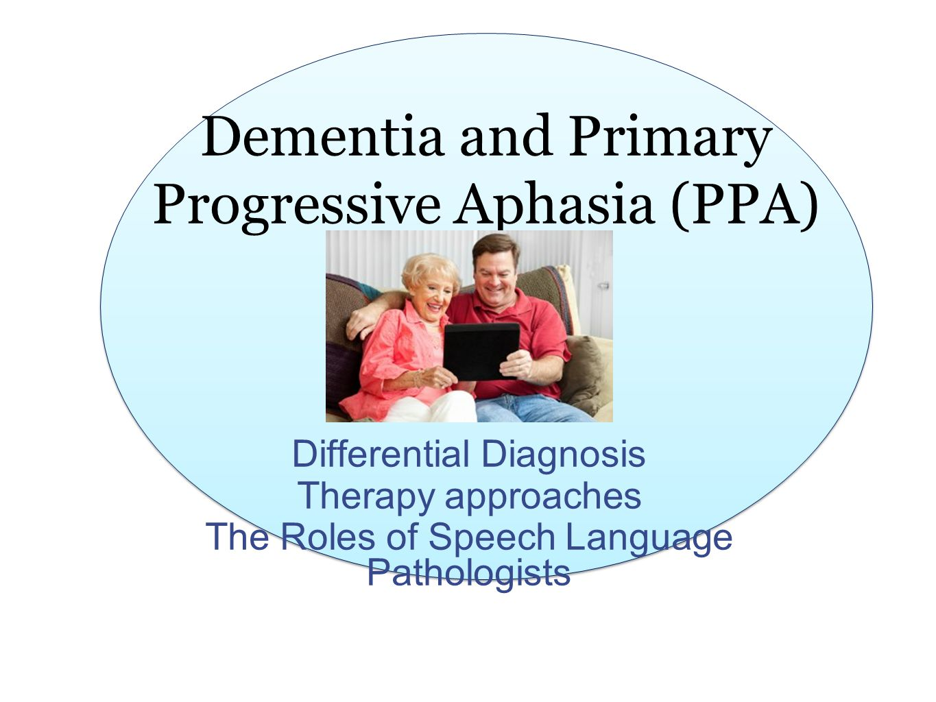 Dementia and Primary Progressive Aphasia (PPA) Differential Diagnosis Therapy approaches The Roles of Speech Language Pathologists