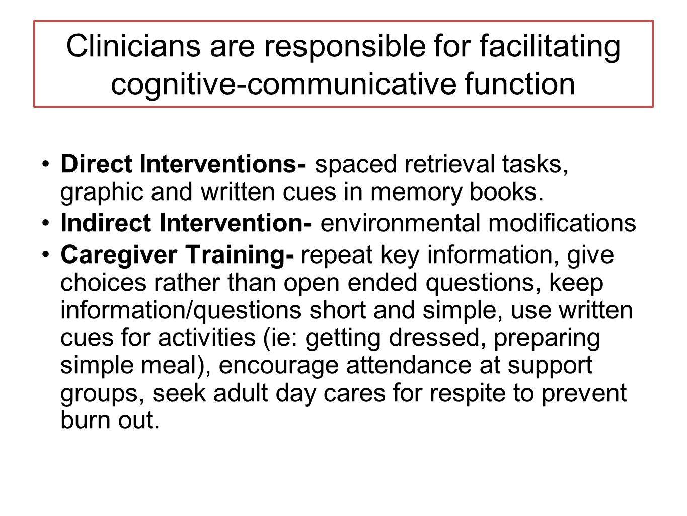 Clinicians are responsible for facilitating cognitive-communicative function Direct Interventions- spaced retrieval tasks, graphic and written cues in memory books.