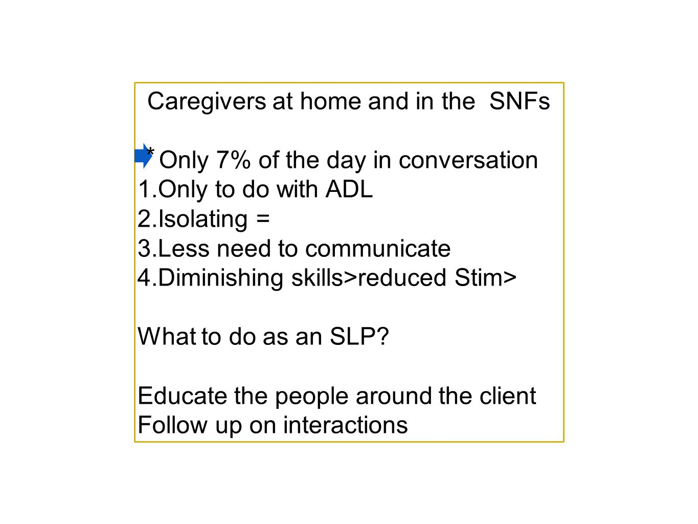 Caregivers at home and in the SNFs Only 7% of the day in conversation 1.Only to do with ADL 2.Isolating = 3.Less need to communicate 4.Diminishing skills>reduced Stim> What to do as an SLP.