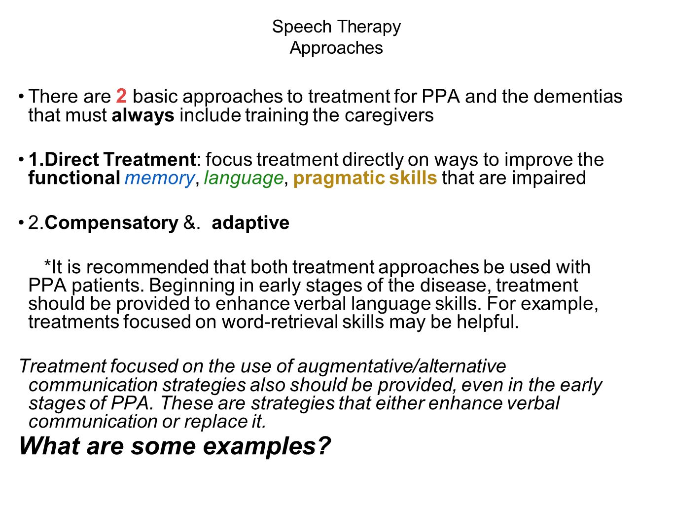 Speech Therapy Approaches There are 2 basic approaches to treatment for PPA and the dementias that must always include training the caregivers 1.Direct Treatment: focus treatment directly on ways to improve the functional memory, language, pragmatic skills that are impaired 2.Compensatory &.